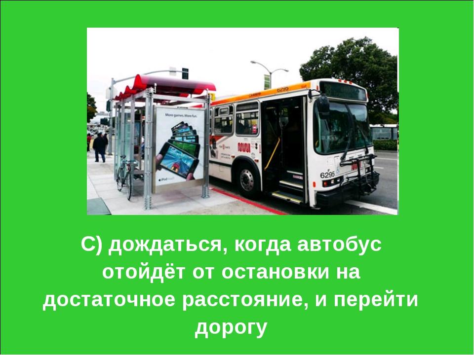 С) дождаться, когда автобус отойдёт от остановки на достаточное расстояние, и...
