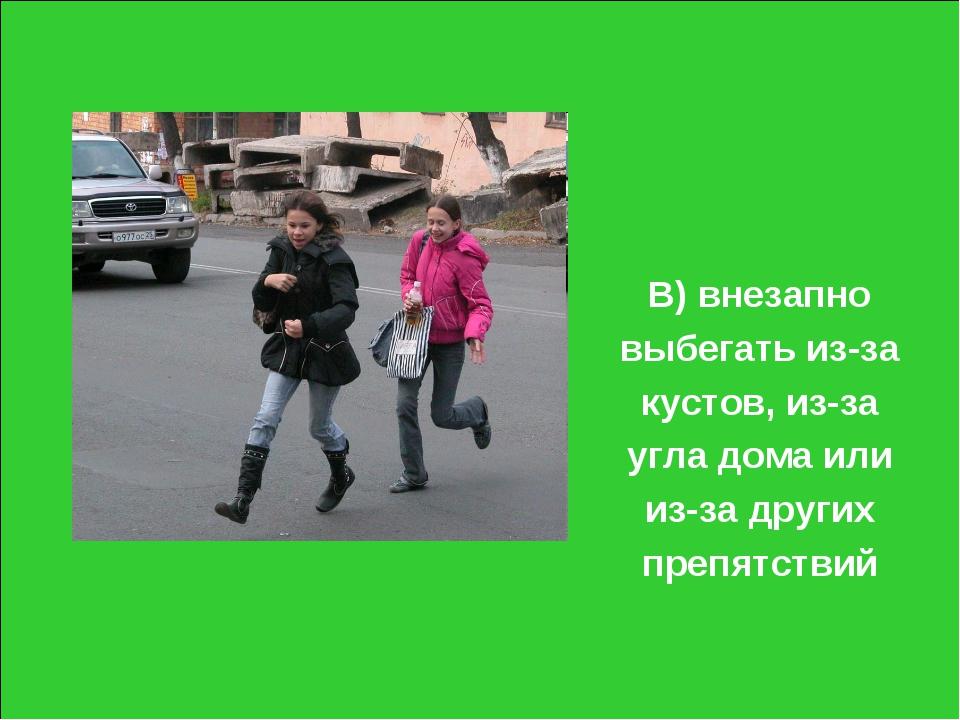 В) внезапно выбегать из-за кустов, из-за угла дома или из-за других препятствий