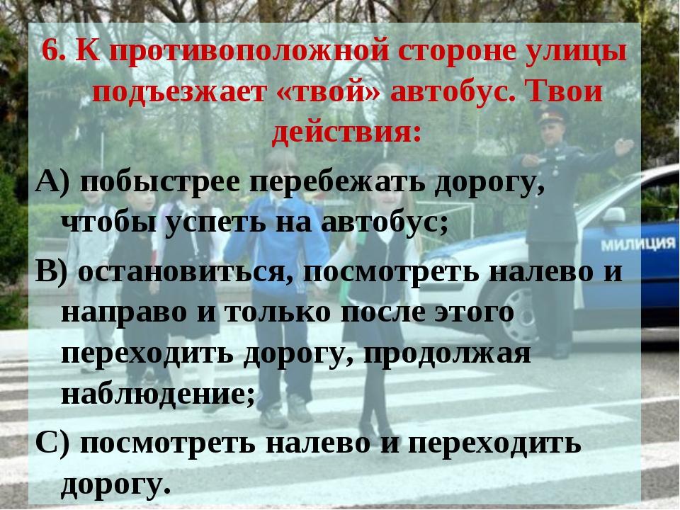 6. К противоположной стороне улицы подъезжает «твой» автобус. Твои действия:...