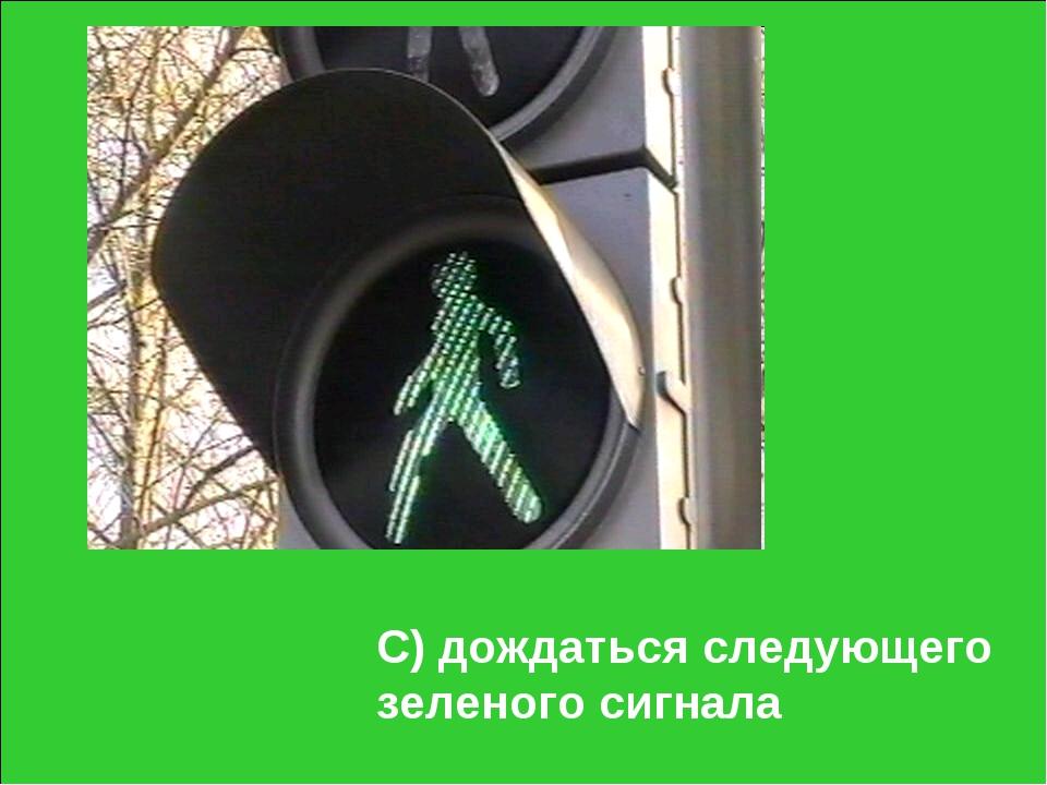 С) дождаться следующего зеленого сигнала