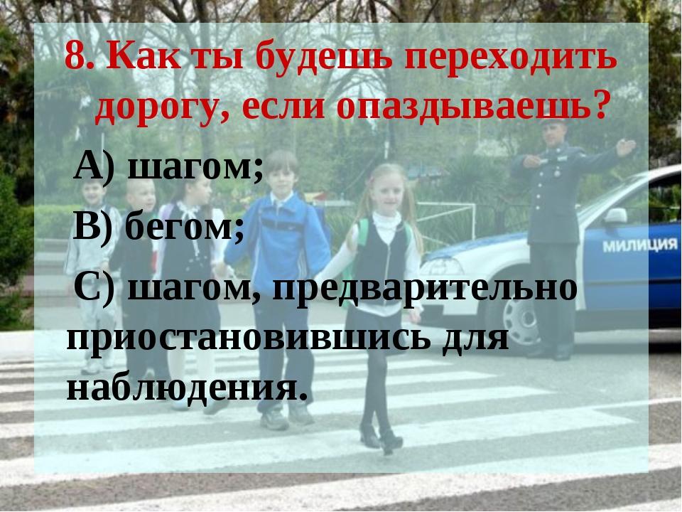 8. Как ты будешь переходить дорогу, если опаздываешь? А) шагом; В) бегом; С)...