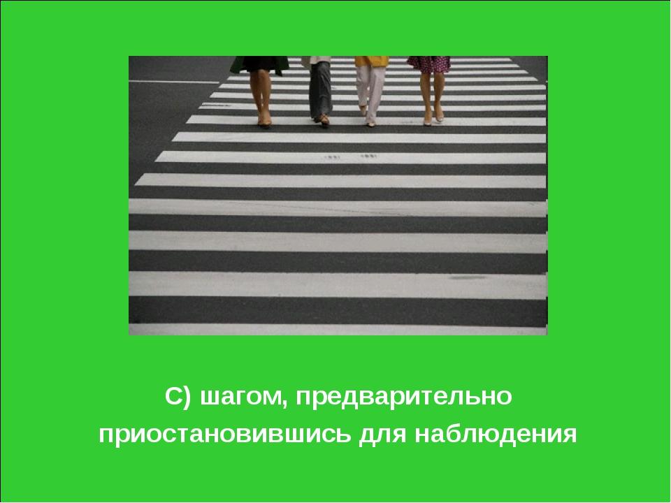 С) шагом, предварительно приостановившись для наблюдения