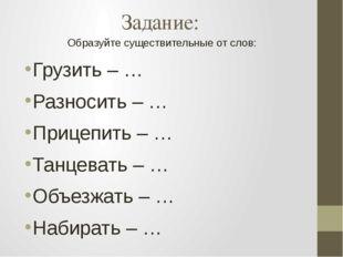 Задание: Образуйте существительные от слов: Грузить – … Разносить – … Прицепи