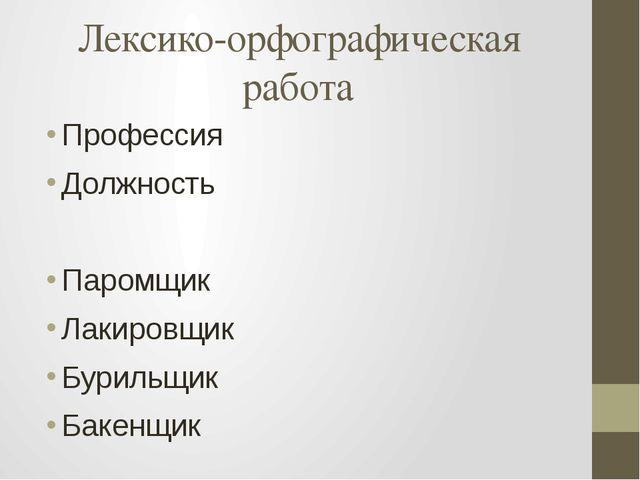 Лексико-орфографическая работа Профессия Должность Паромщик Лакировщик Буриль...