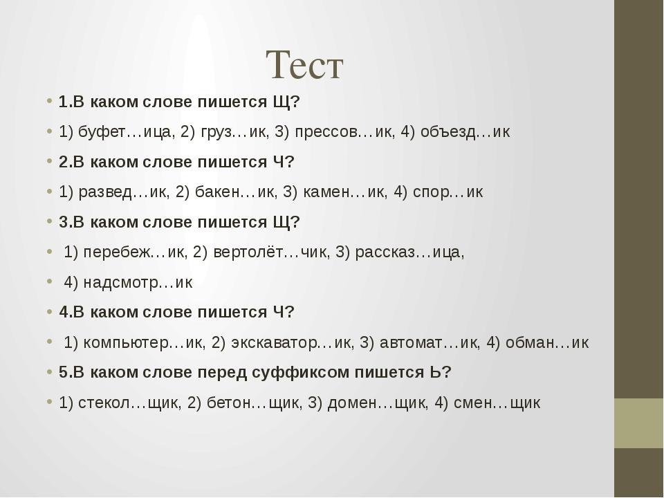 Тест 1.В каком слове пишется Щ? 1) буфет…ица, 2) груз…ик, 3) прессов…ик, 4) о...