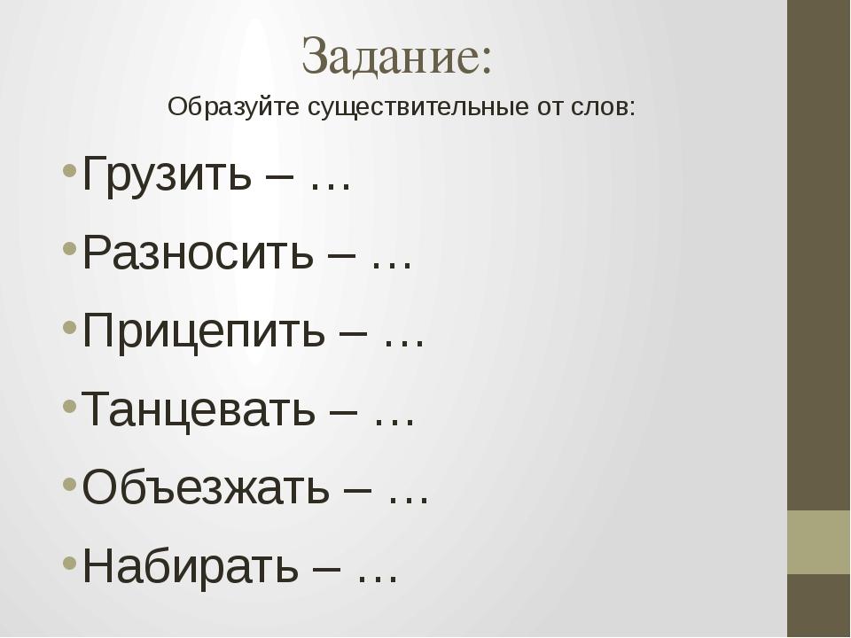 Задание: Образуйте существительные от слов: Грузить – … Разносить – … Прицепи...