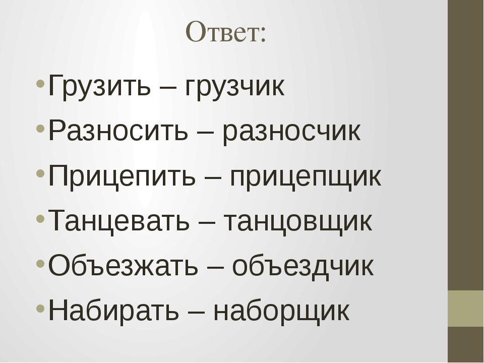 Ответ: Грузить – грузчик Разносить – разносчик Прицепить – прицепщик Танцеват...