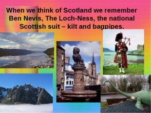 When we think of Scotland we remember Ben Nevis, The Loch-Ness, the national