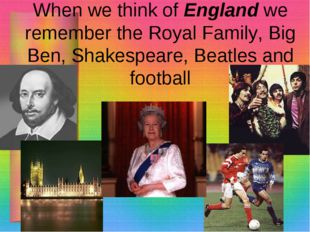 When we think of England we remember the Royal Family, Big Ben, Shakespeare,