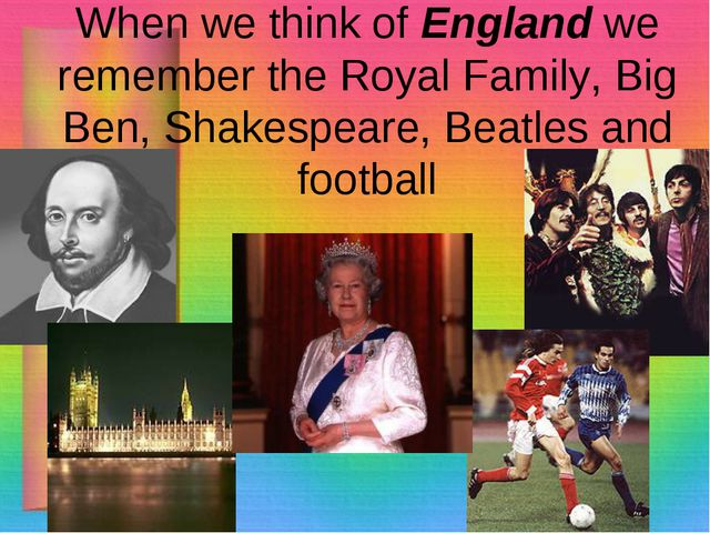When we think of England we remember the Royal Family, Big Ben, Shakespeare,...