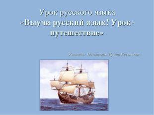 Урок русского языка «Выучи русский язык! Урок- путешествие» Учитель: Полынска