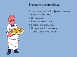 Настало время обеда 1. Бу…он кури…ый с фрикадельками. 2.Котлеты сви…ые. 3.П…л