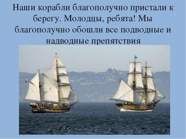 Наши корабли благополучно пристали к берегу. Молодцы, ребята! Мы благополучно...