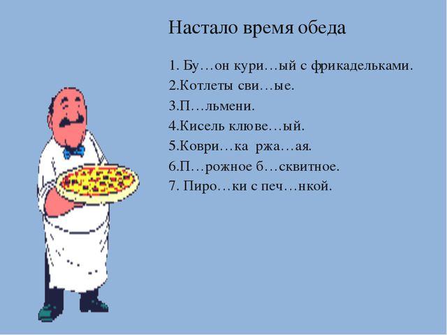 Настало время обеда 1. Бу…он кури…ый с фрикадельками. 2.Котлеты сви…ые. 3.П…л...