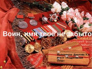 . Воин, имя твоё не забыто! Выполнила: Джалова А.Н. МАОУ «Андреевская СОШ»