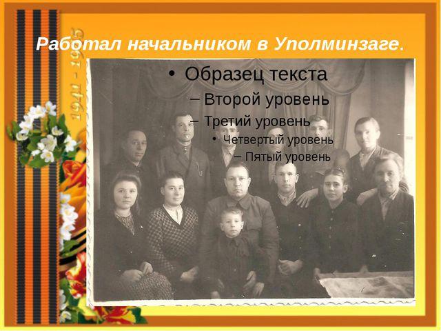 Работал начальником в Уполминзаге.