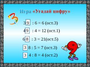 3 : 6 = 6 (ост.3) 4 : 4 = 12 (ост.1) 6 : 3 = 21(ост.5) 8 : 5 = 7 (ост.3) 4 :