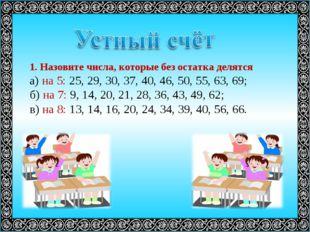1. Назовите числа, которые без остатка делятся а) на 5: 25, 29, 30, 37, 40, 4