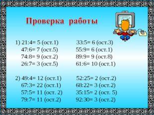 1) 21:4= 5 (ост.1) 33:5= 6 (ост.3) 47:6= 7 (ост.5) 55:9= 6 (ост.1) 74:8= 9 (о