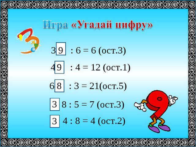 3 : 6 = 6 (ост.3) 4 : 4 = 12 (ост.1) 6 : 3 = 21(ост.5) 8 : 5 = 7 (ост.3) 4 :...