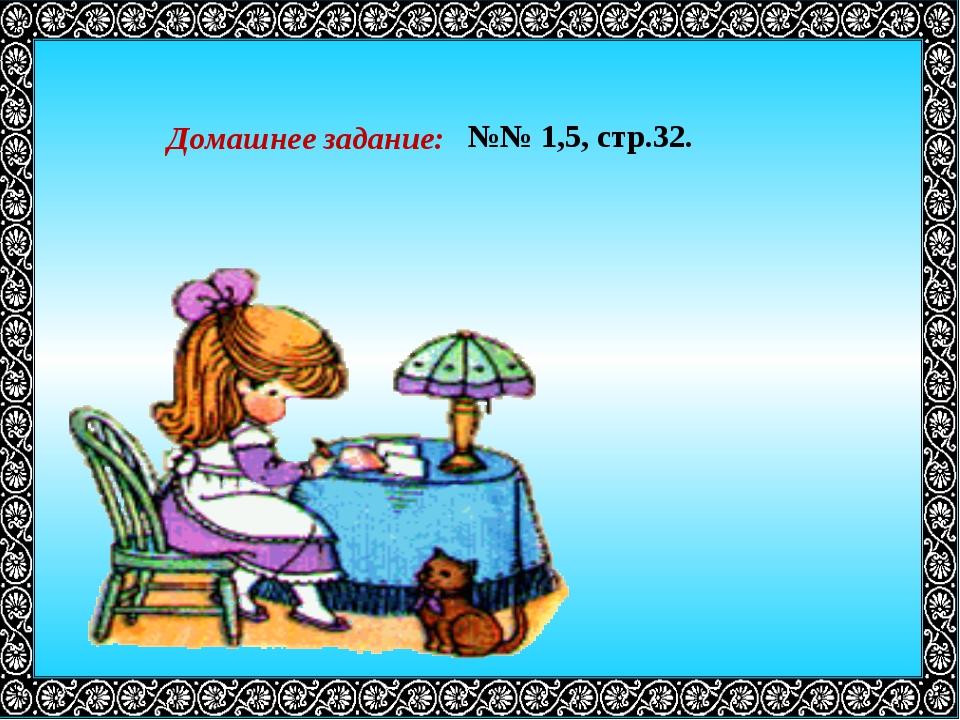 Домашнее задание: №№ 1,5, стр.32.