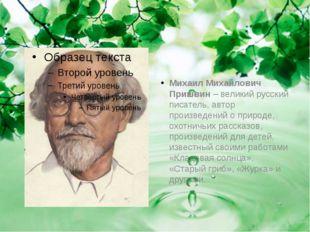 Михаил Михайлович Пришвин– великий русский писатель, автор произведений о п