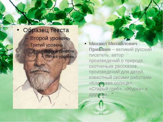 Михаил Михайлович Пришвин– великий русский писатель, автор произведений о п...