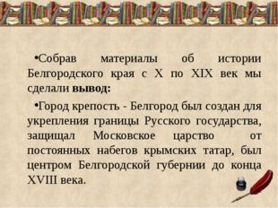 Собрав материалы об истории Белгородского края с X по XIX век мы сделали выво