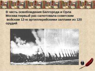 В честь освобождения Белгорода и Орла Москва первый раз салютовала советским