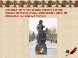 Белгород является городом первого салюта, городом воинской славы, и награждён