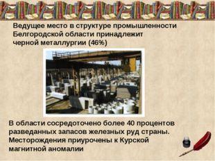 Ведущее место в структуре промышленности Белгородской области принадлежит чер