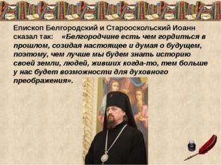 Епископ Белгородский и Старооскольский Иоанн сказал так: «Белгородчине есть ч