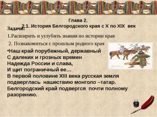 Глава 2. 2.1. История Белгородского края с X по XIX век Задачи: 1.Расширить