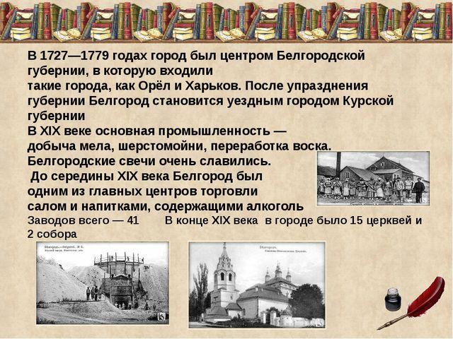 В 1727—1779 годах город был центром Белгородской губернии, в которую входили...