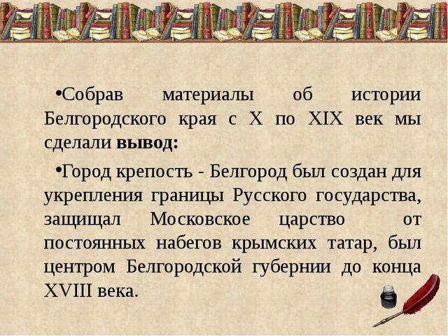 Собрав материалы об истории Белгородского края с X по XIX век мы сделали выво...