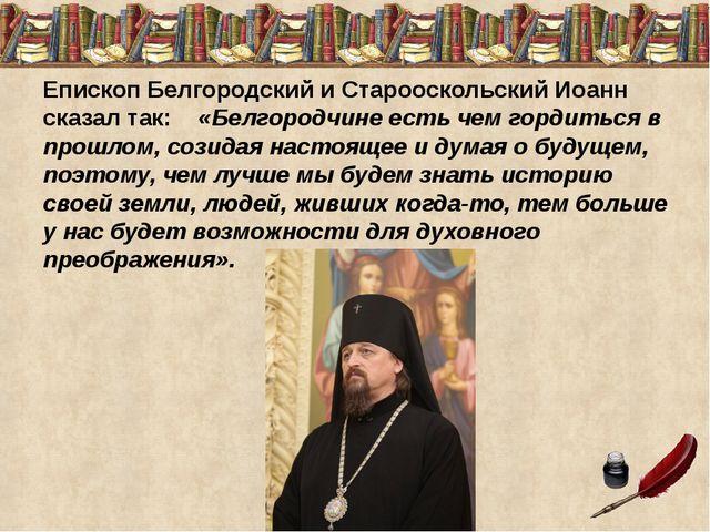 Епископ Белгородский и Старооскольский Иоанн сказал так: «Белгородчине есть ч...