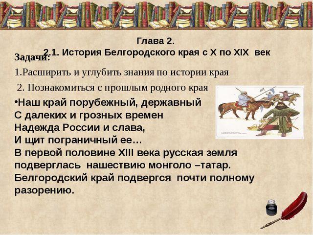 Глава 2. 2.1. История Белгородского края с X по XIX век Задачи: 1.Расширить...