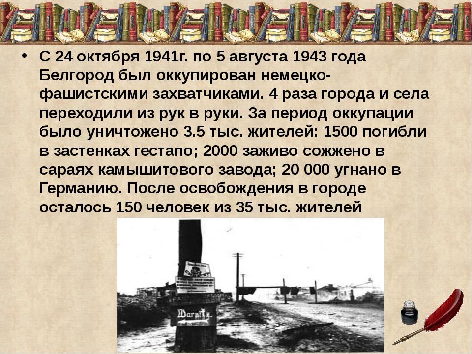 С 24 октября 1941г. по 5 августа 1943 года Белгород был оккупирован немецко-ф...