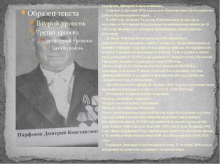 Парфенов Дмитрий Константинович Родился 16 декабря 1924 года в селе Новопавл