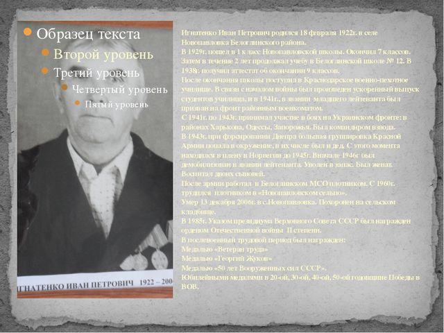 Игнатенко Иван Петрович родился 18 февраля 1922г. в селе Новопавловка Белогл...