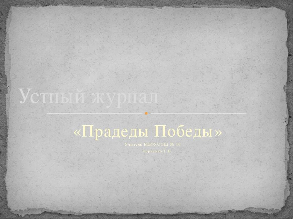 «Прадеды Победы» Учитель МБОУСОШ № 16  Черненко Г.В. Устный журнал