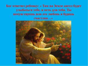 Бог ответил ребенку: « Там на Земле ангел будет улыбаться тебе, и петь для те