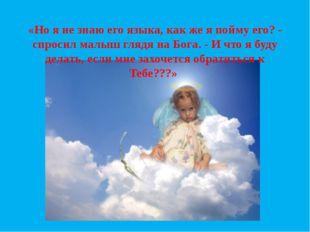 «Но я не знаю его языка, как же я пойму его? - спросил малыш глядя на Бога. -