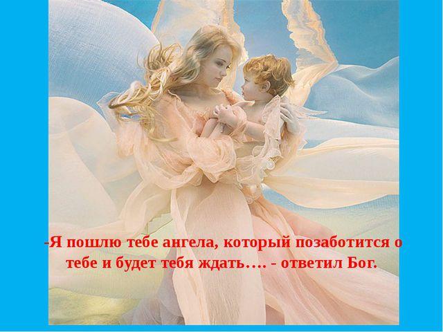 -Я пошлю тебе ангела, который позаботится о тебе и будет тебя ждать…. - ответ...
