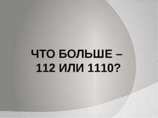ЧТО БОЛЬШЕ – 112 ИЛИ 1110?