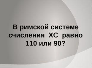 В римской системе счисления XC равно 110 или 90?