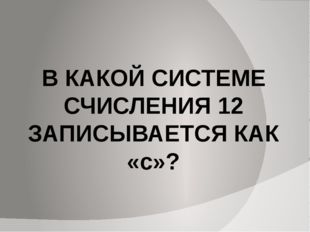 В КАКОЙ СИСТЕМЕ СЧИСЛЕНИЯ 12 ЗАПИСЫВАЕТСЯ КАК «с»?