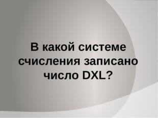 В какой системе счисления записано число DXL?