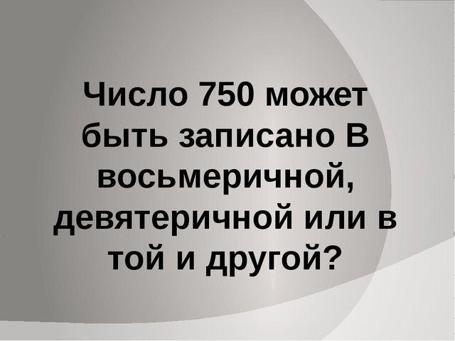 Число 750 может быть записано В восьмеричной, девятеричной или в той и другой?