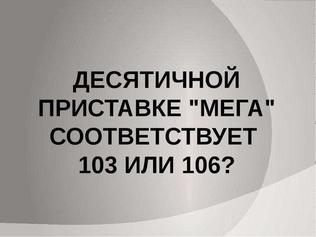 """ДЕСЯТИЧНОЙ ПРИСТАВКЕ """"МЕГА"""" СООТВЕТСТВУЕТ 103 ИЛИ 106?"""